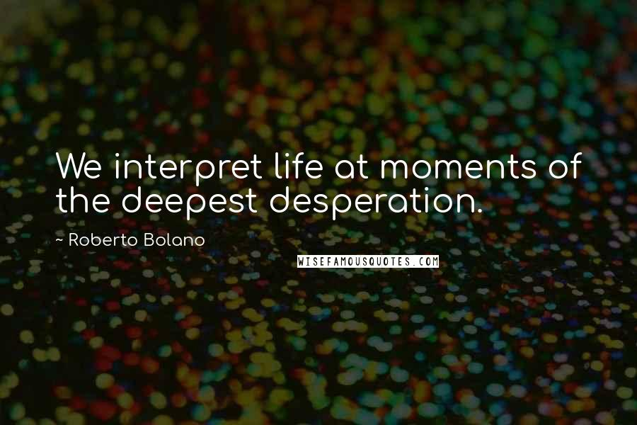 Roberto Bolano quotes: We interpret life at moments of the deepest desperation.