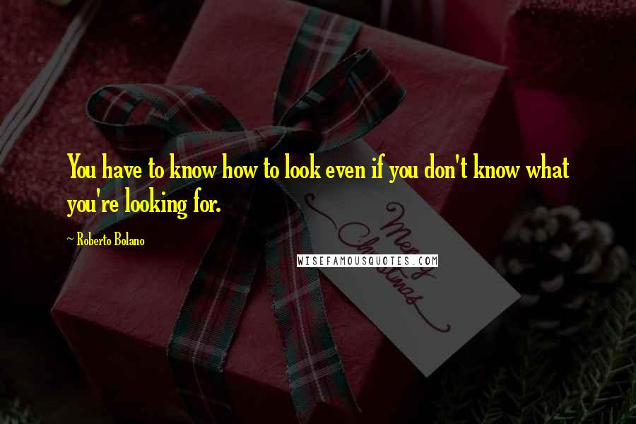 Roberto Bolano quotes: You have to know how to look even if you don't know what you're looking for.