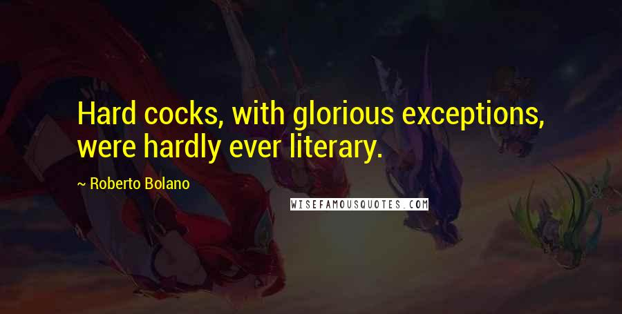 Roberto Bolano quotes: Hard cocks, with glorious exceptions, were hardly ever literary.