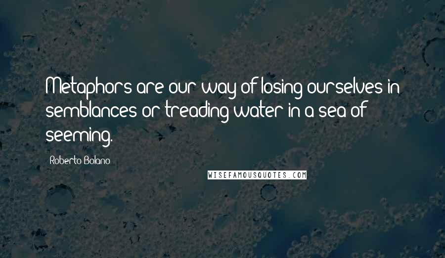 Roberto Bolano quotes: Metaphors are our way of losing ourselves in semblances or treading water in a sea of seeming.