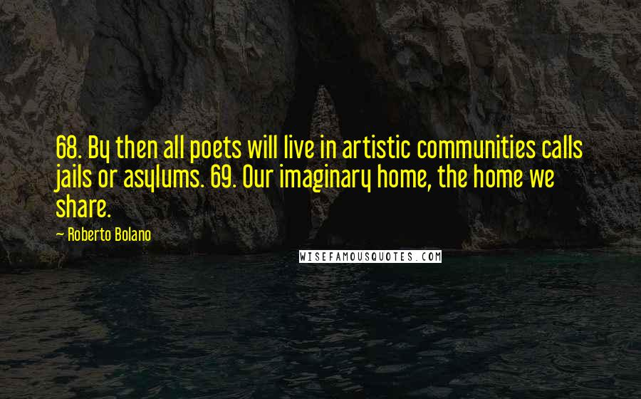 Roberto Bolano quotes: 68. By then all poets will live in artistic communities calls jails or asylums. 69. Our imaginary home, the home we share.
