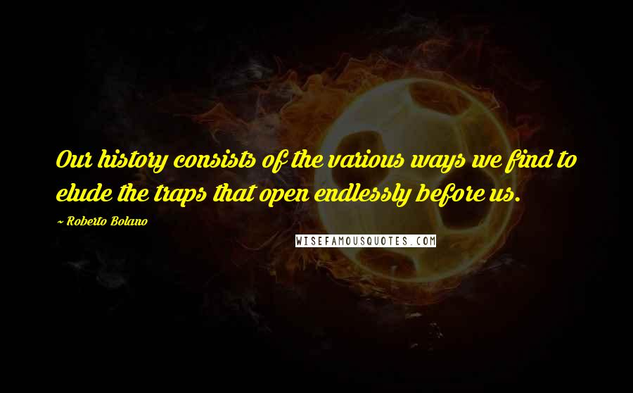 Roberto Bolano quotes: Our history consists of the various ways we find to elude the traps that open endlessly before us.