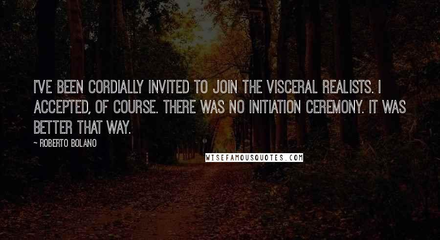 Roberto Bolano quotes: I've been cordially invited to join the visceral realists. I accepted, of course. There was no initiation ceremony. It was better that way.