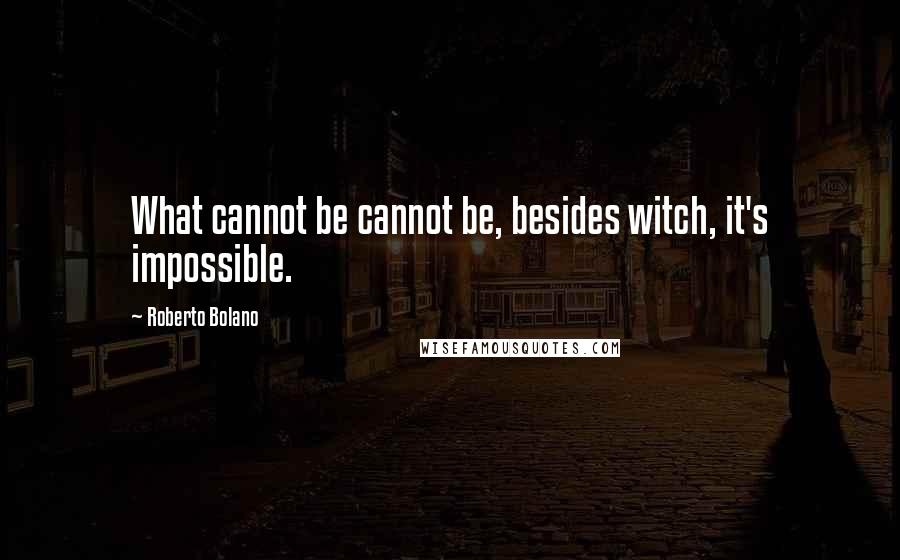 Roberto Bolano quotes: What cannot be cannot be, besides witch, it's impossible.