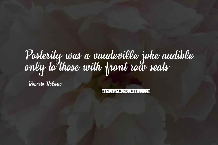 Roberto Bolano quotes: Posterity was a vaudeville joke audible only to those with front-row seats ...