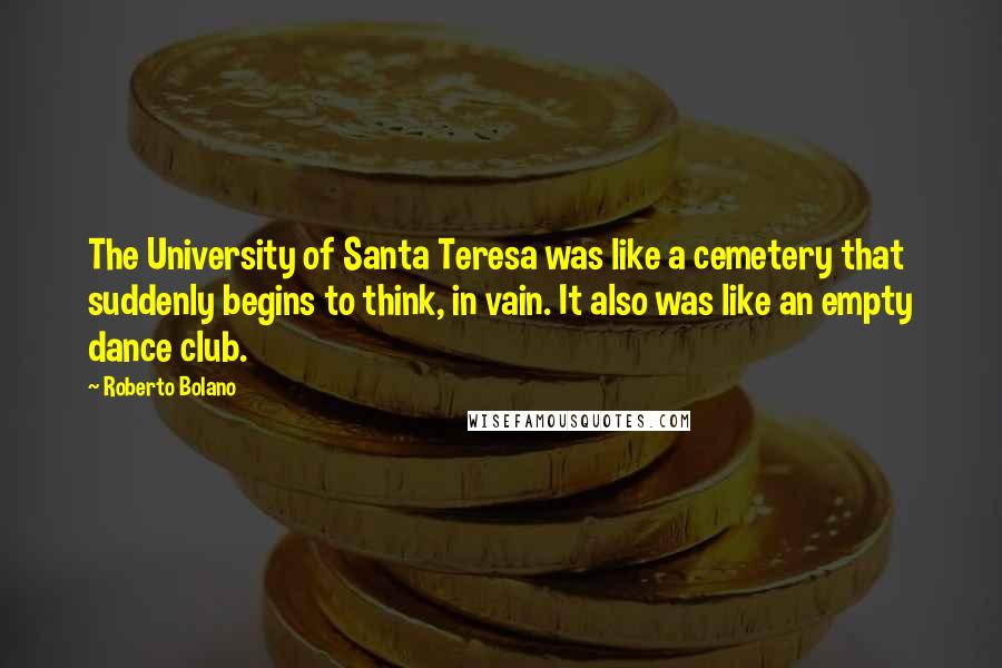 Roberto Bolano quotes: The University of Santa Teresa was like a cemetery that suddenly begins to think, in vain. It also was like an empty dance club.