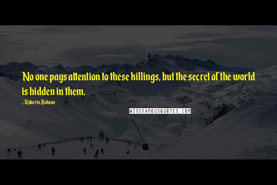 Roberto Bolano quotes: No one pays attention to these killings, but the secret of the world is hidden in them.