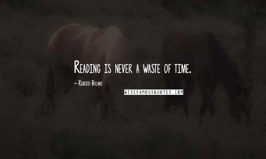 Roberto Bolano quotes: Reading is never a waste of time.