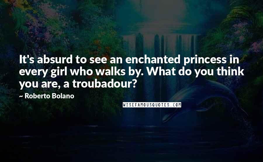 Roberto Bolano quotes: It's absurd to see an enchanted princess in every girl who walks by. What do you think you are, a troubadour?