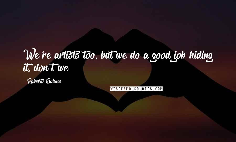 Roberto Bolano quotes: We're artists too, but we do a good job hiding it, don't we?
