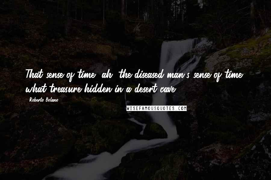 Roberto Bolano quotes: That sense of time, ah, the diseased man's sense of time, what treasure hidden in a desert cave.