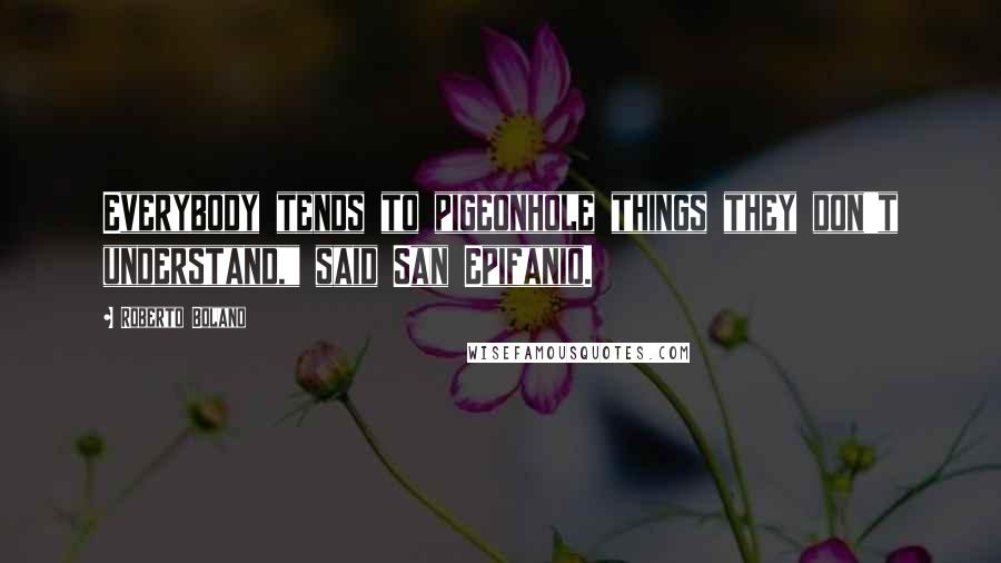 """Roberto Bolano quotes: Everybody tends to pigeonhole things they don't understand,"""" said San Epifanio."""