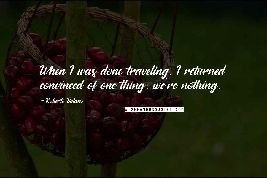Roberto Bolano quotes: When I was done traveling, I returned convinced of one thing: we're nothing.