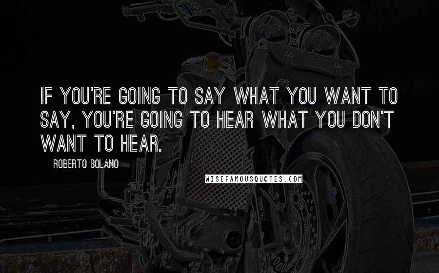 Roberto Bolano quotes: If you're going to say what you want to say, you're going to hear what you don't want to hear.