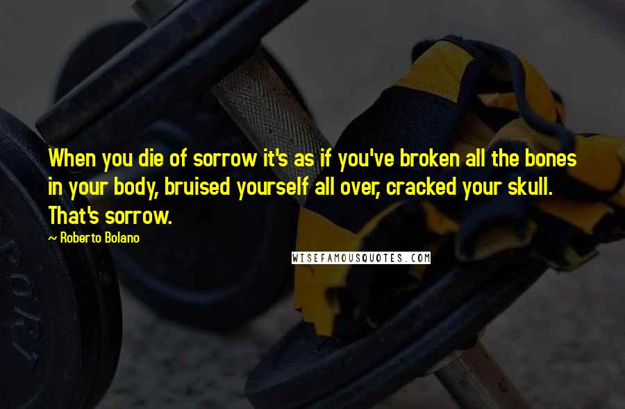 Roberto Bolano quotes: When you die of sorrow it's as if you've broken all the bones in your body, bruised yourself all over, cracked your skull. That's sorrow.