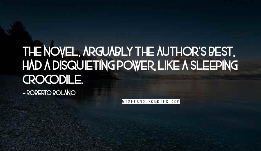 Roberto Bolano quotes: The novel, arguably the author's best, had a disquieting power, like a sleeping crocodile.