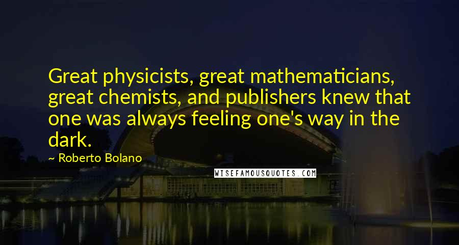 Roberto Bolano quotes: Great physicists, great mathematicians, great chemists, and publishers knew that one was always feeling one's way in the dark.