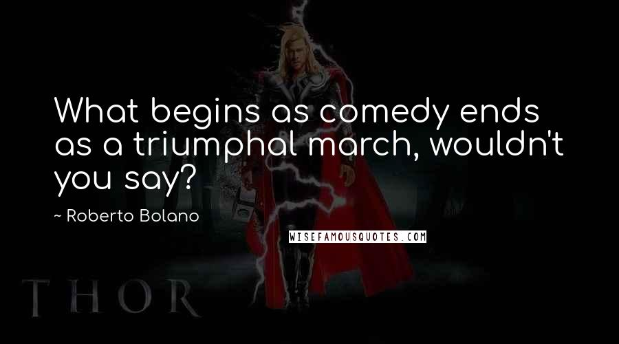 Roberto Bolano quotes: What begins as comedy ends as a triumphal march, wouldn't you say?