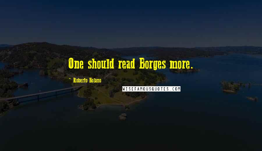 Roberto Bolano quotes: One should read Borges more.