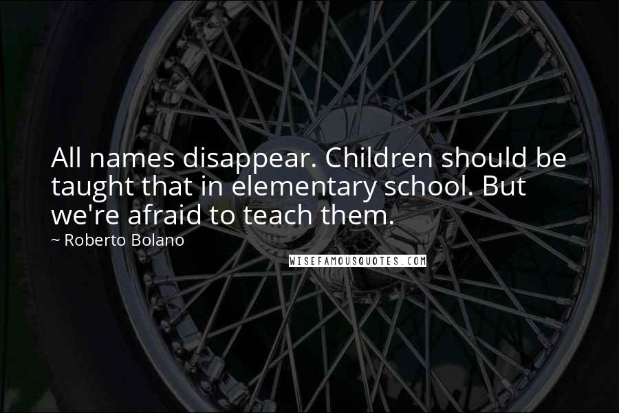 Roberto Bolano quotes: All names disappear. Children should be taught that in elementary school. But we're afraid to teach them.
