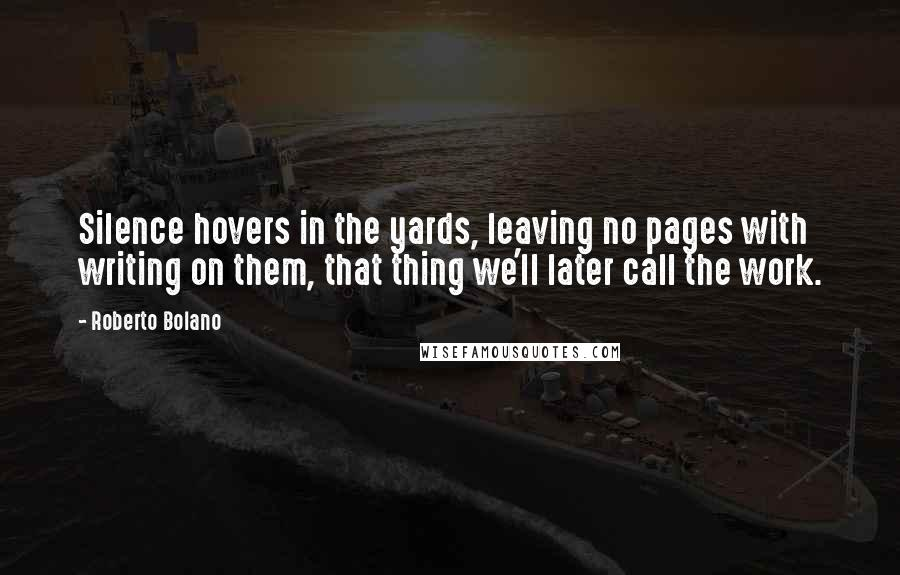 Roberto Bolano quotes: Silence hovers in the yards, leaving no pages with writing on them, that thing we'll later call the work.