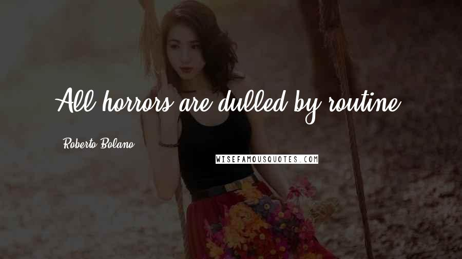 Roberto Bolano quotes: All horrors are dulled by routine.