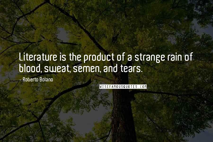 Roberto Bolano quotes: Literature is the product of a strange rain of blood, sweat, semen, and tears.