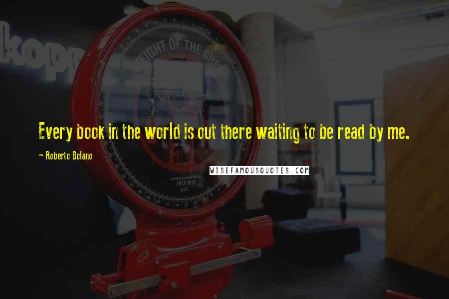 Roberto Bolano quotes: Every book in the world is out there waiting to be read by me.