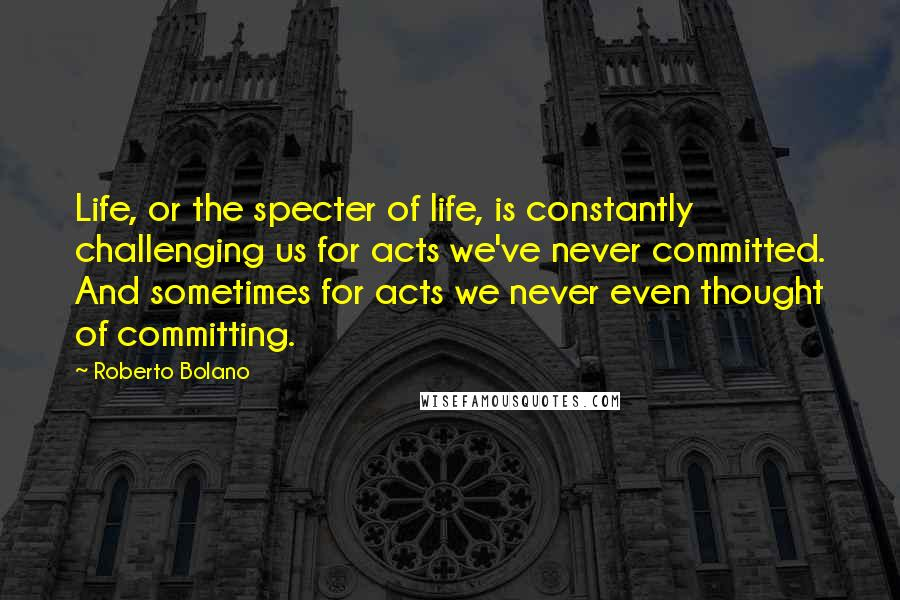 Roberto Bolano quotes: Life, or the specter of life, is constantly challenging us for acts we've never committed. And sometimes for acts we never even thought of committing.