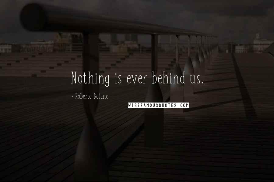 Roberto Bolano quotes: Nothing is ever behind us.