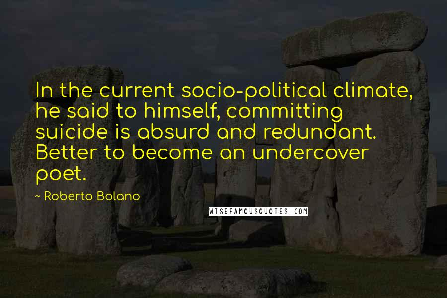 Roberto Bolano quotes: In the current socio-political climate, he said to himself, committing suicide is absurd and redundant. Better to become an undercover poet.