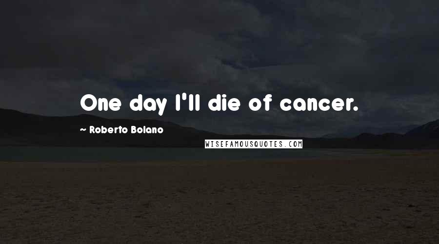 Roberto Bolano quotes: One day I'll die of cancer.