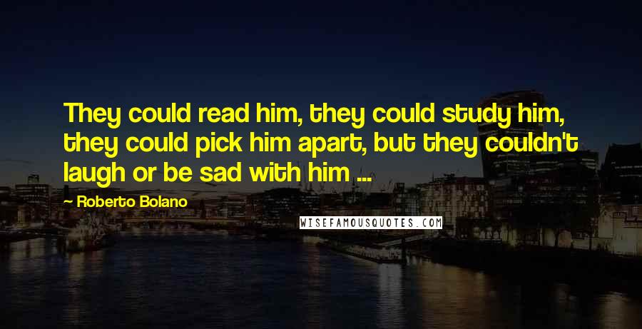 Roberto Bolano quotes: They could read him, they could study him, they could pick him apart, but they couldn't laugh or be sad with him ...