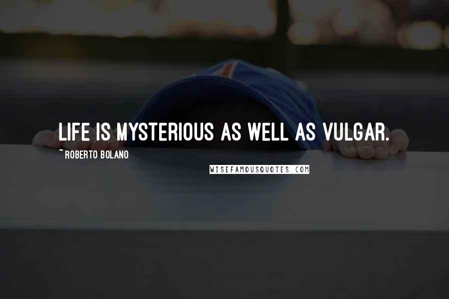 Roberto Bolano quotes: Life is mysterious as well as vulgar.