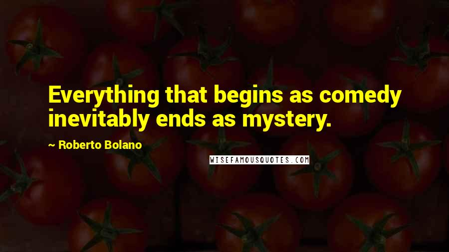 Roberto Bolano quotes: Everything that begins as comedy inevitably ends as mystery.