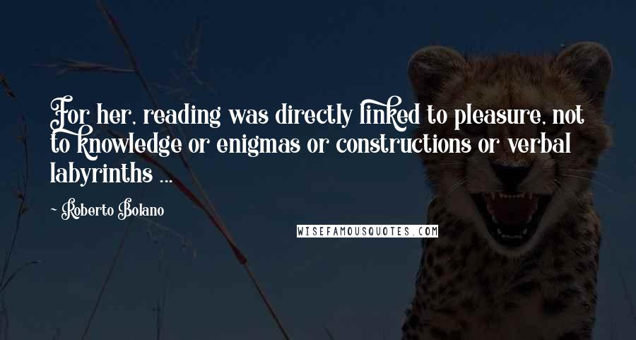 Roberto Bolano quotes: For her, reading was directly linked to pleasure, not to knowledge or enigmas or constructions or verbal labyrinths ...