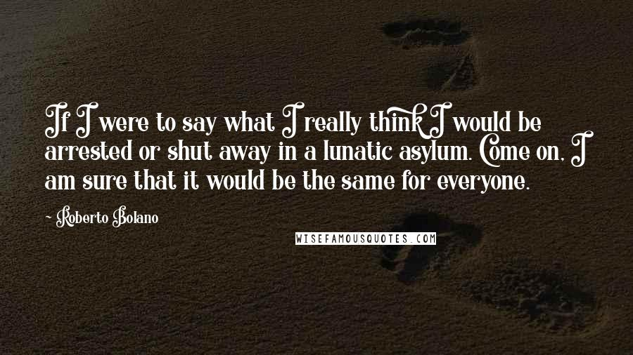Roberto Bolano quotes: If I were to say what I really think I would be arrested or shut away in a lunatic asylum. Come on, I am sure that it would be the