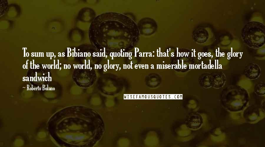 Roberto Bolano quotes: To sum up, as Bibiano said, quoting Parra: that's how it goes, the glory of the world; no world, no glory, not even a miserable mortadella sandwich