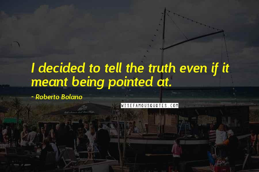 Roberto Bolano quotes: I decided to tell the truth even if it meant being pointed at.
