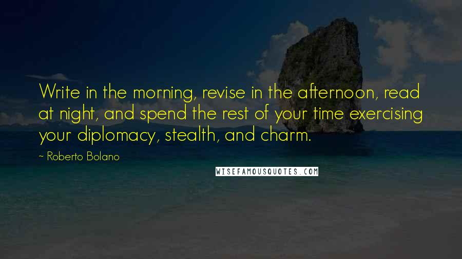 Roberto Bolano quotes: Write in the morning, revise in the afternoon, read at night, and spend the rest of your time exercising your diplomacy, stealth, and charm.