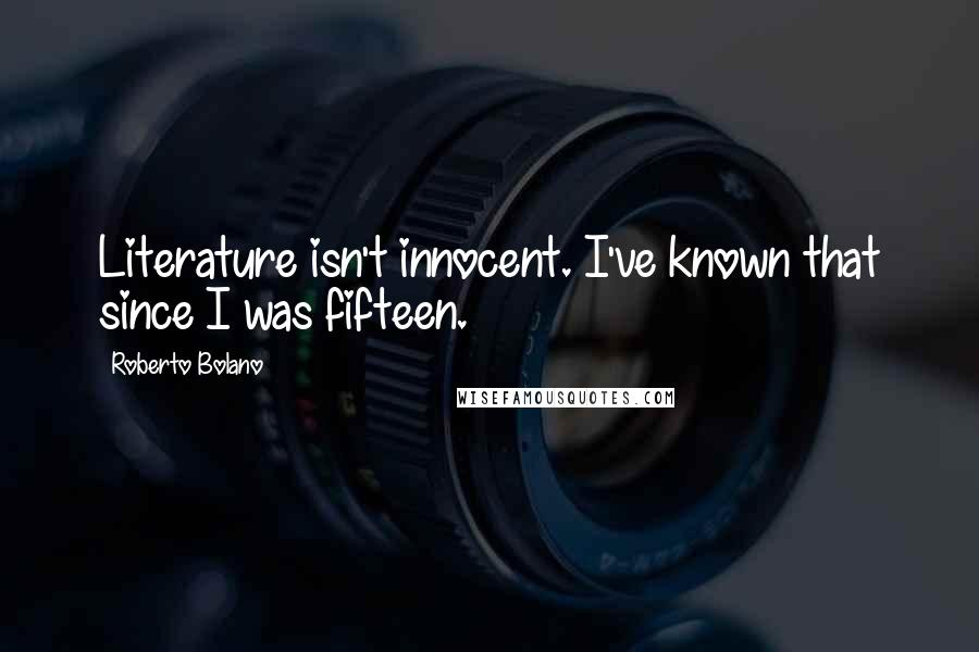 Roberto Bolano quotes: Literature isn't innocent. I've known that since I was fifteen.