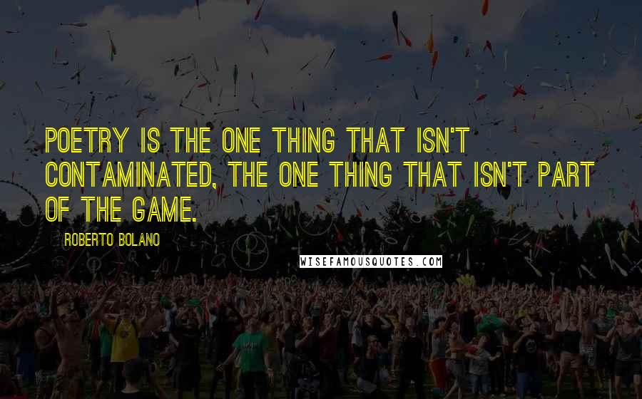 Roberto Bolano quotes: Poetry is the one thing that isn't contaminated, the one thing that isn't part of the game.