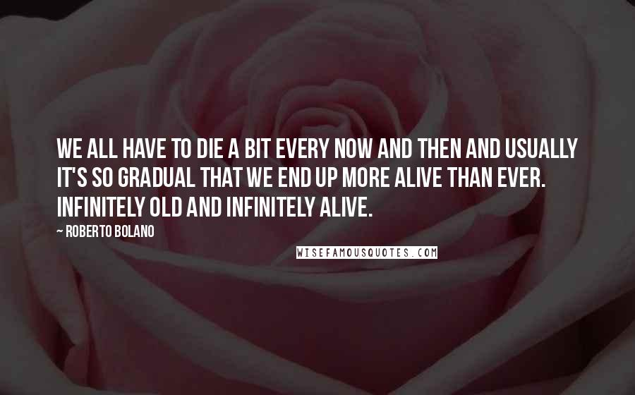 Roberto Bolano quotes: We all have to die a bit every now and then and usually it's so gradual that we end up more alive than ever. Infinitely old and infinitely alive.