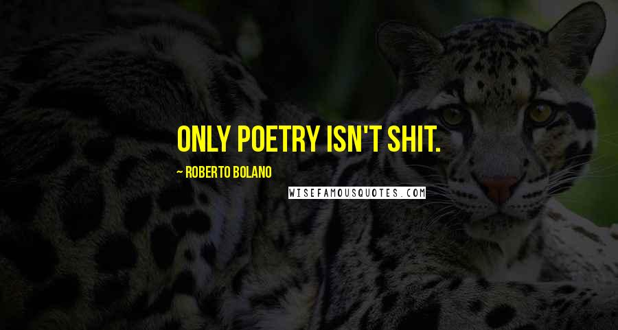 Roberto Bolano quotes: Only poetry isn't shit.