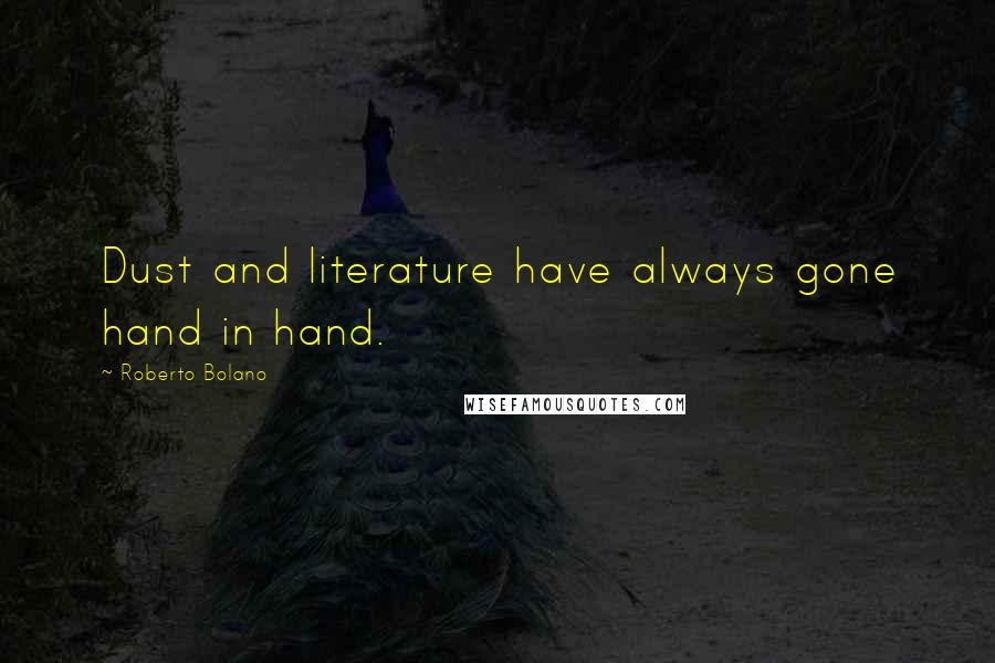 Roberto Bolano quotes: Dust and literature have always gone hand in hand.