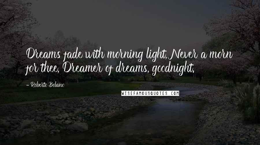 Roberto Bolano quotes: Dreams fade with morning light, Never a morn for thee, Dreamer of dreams, goodnight.