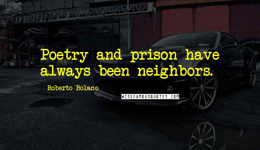 Roberto Bolano quotes: Poetry and prison have always been neighbors.