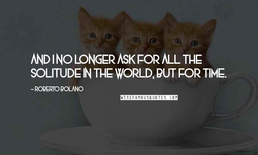 Roberto Bolano quotes: And I no longer ask for all the solitude in the world, but for time.