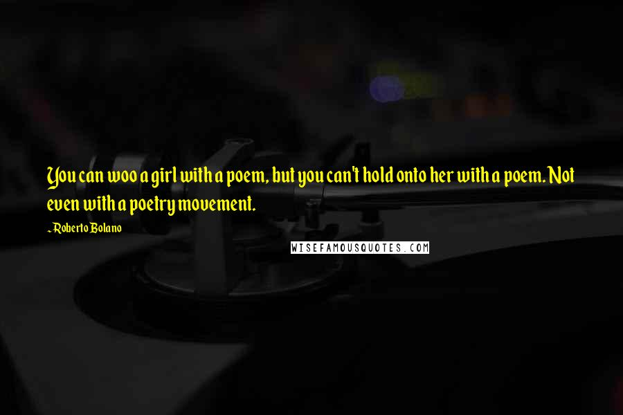Roberto Bolano quotes: You can woo a girl with a poem, but you can't hold onto her with a poem. Not even with a poetry movement.