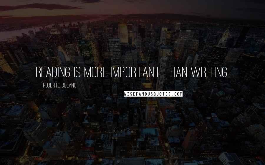 Roberto Bolano quotes: Reading is more important than writing.